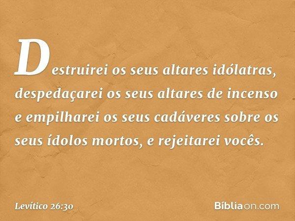 Destruirei os seus altares idólatras, despedaçarei os seus altares de incenso e empilharei os seus cadáveres sobre os seus ídolos mortos, e rejeitarei vocês. -
