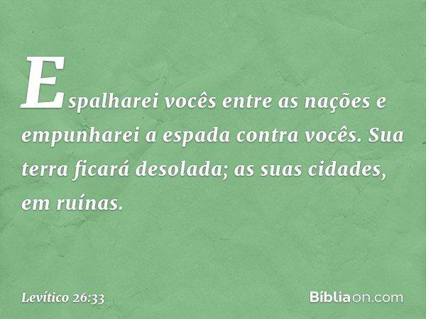 Espalharei vocês entre as nações e empunharei a espada contra vocês. Sua terra ficará desolada; as suas cidades, em ruínas. -- Levítico 26:33