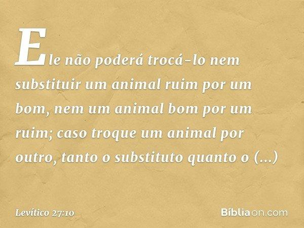 Ele não poderá trocá-lo nem substituir um animal ruim por um bom, nem um animal bom por um ruim; caso troque um animal por outro, tanto o substituto quanto o s