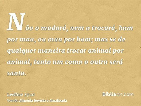 Não o mudará, nem o trocará, bom por mau, ou mau por bom; mas se de qualquer maneira trocar animal por animal, tanto um como o outro será santo.