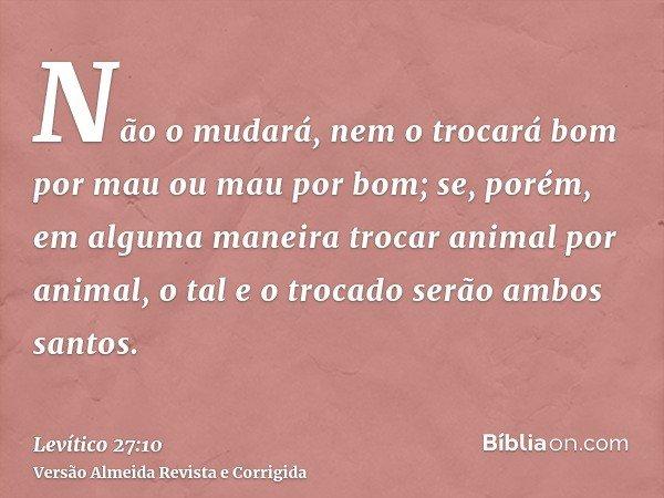 Não o mudará, nem o trocará bom por mau ou mau por bom; se, porém, em alguma maneira trocar animal por animal, o tal e o trocado serão ambos santos.