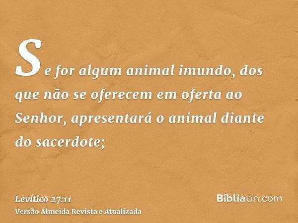 Se for algum animal imundo, dos que não se oferecem em oferta ao Senhor, apresentará o animal diante do sacerdote;