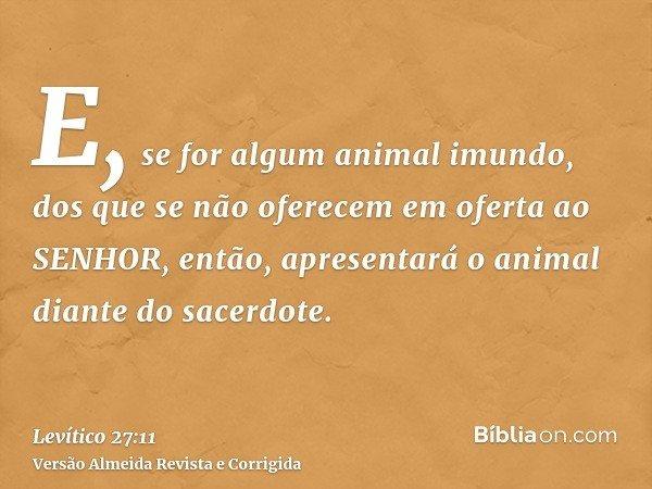 E, se for algum animal imundo, dos que se não oferecem em oferta ao SENHOR, então, apresentará o animal diante do sacerdote.