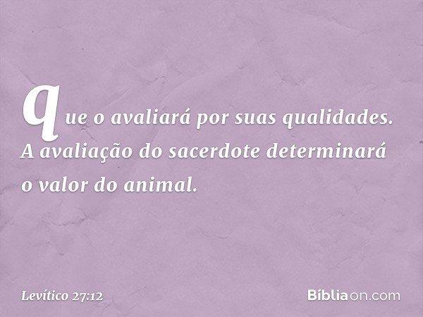 que o avaliará por suas qualidades. A avaliação do sacerdote determinará o valor do animal. -- Levítico 27:12