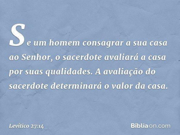 """""""Se um homem consagrar a sua casa ao Senhor, o sacerdote avaliará a casa por suas qualidades. A avaliação do sacerdote determinará o valor da casa. -- Levítico"""