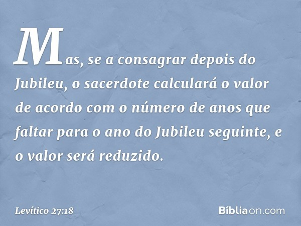Mas, se a consagrar depois do Jubileu, o sacerdote calculará o valor de acordo com o número de anos que faltar para o ano do Jubileu seguinte, e o valor será r
