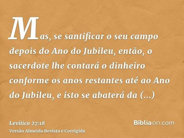 Mas, se santificar o seu campo depois do Ano do Jubileu, então, o sacerdote lhe contará o dinheiro conforme os anos restantes até ao Ano do Jubileu, e isto se a