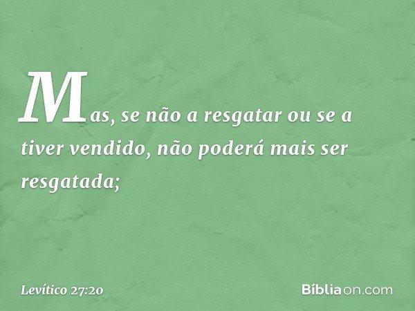 Mas, se não a resgatar ou se a tiver vendido, não poderá mais ser resgatada; -- Levítico 27:20
