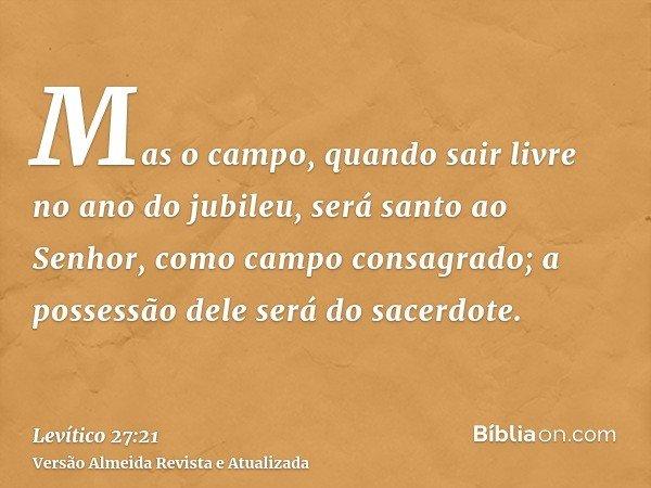 Mas o campo, quando sair livre no ano do jubileu, será santo ao Senhor, como campo consagrado; a possessão dele será do sacerdote.