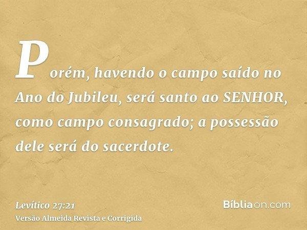 Porém, havendo o campo saído no Ano do Jubileu, será santo ao SENHOR, como campo consagrado; a possessão dele será do sacerdote.