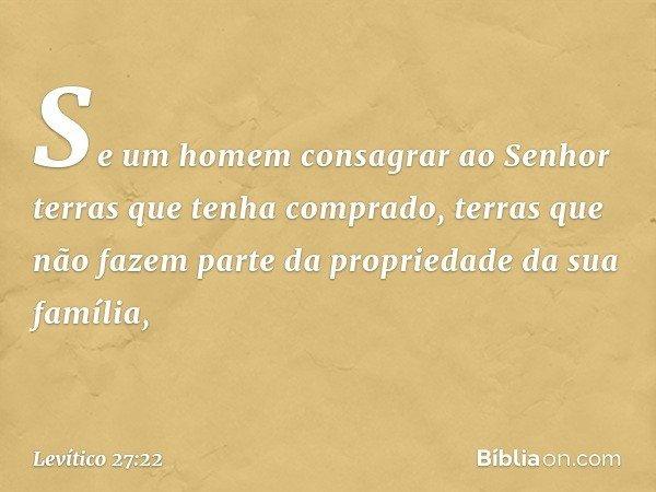 """""""Se um homem consagrar ao Senhor terras que tenha comprado, terras que não fazem parte da propriedade da sua família, -- Levítico 27:22"""