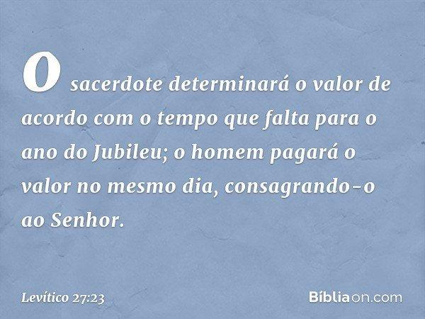 o sacerdote determinará o valor de acordo com o tempo que falta para o ano do Jubileu; o homem pagará o valor no mesmo dia, consagrando-o ao Senhor. -- Levític