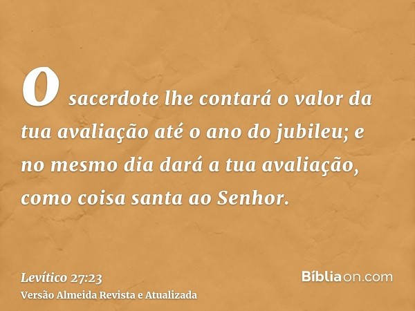 o sacerdote lhe contará o valor da tua avaliação até o ano do jubileu; e no mesmo dia dará a tua avaliação, como coisa santa ao Senhor.