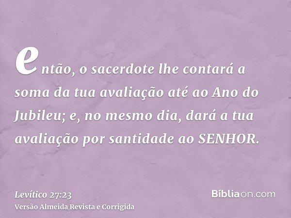 então, o sacerdote lhe contará a soma da tua avaliação até ao Ano do Jubileu; e, no mesmo dia, dará a tua avaliação por santidade ao SENHOR.