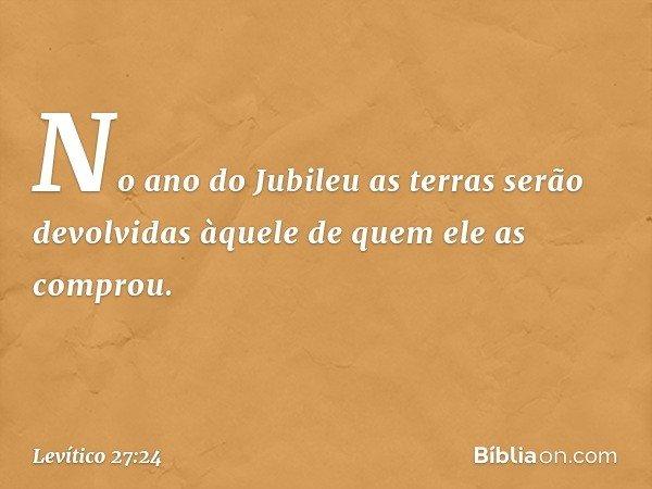 No ano do Jubileu as terras serão devolvidas àquele de quem ele as comprou. -- Levítico 27:24