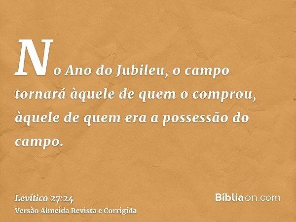 No Ano do Jubileu, o campo tornará àquele de quem o comprou, àquele de quem era a possessão do campo.