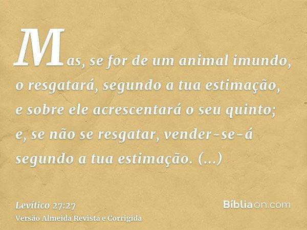 Mas, se for de um animal imundo, o resgatará, segundo a tua estimação, e sobre ele acrescentará o seu quinto; e, se não se resgatar, vender-se-á segundo a tua e