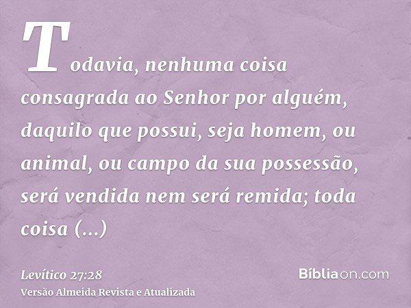 Todavia, nenhuma coisa consagrada ao Senhor por alguém, daquilo que possui, seja homem, ou animal, ou campo da sua possessão, será vendida nem será remida; toda