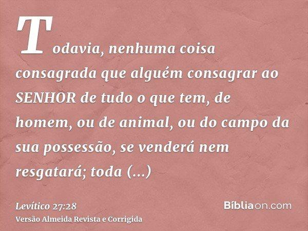 Todavia, nenhuma coisa consagrada que alguém consagrar ao SENHOR de tudo o que tem, de homem, ou de animal, ou do campo da sua possessão, se venderá nem resgata