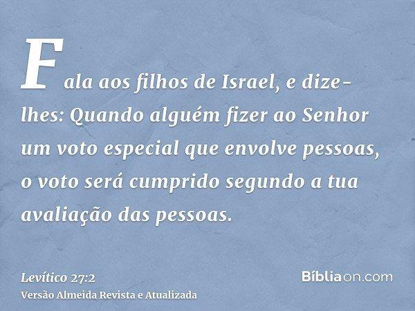 Fala aos filhos de Israel, e dize-lhes: Quando alguém fizer ao Senhor um voto especial que envolve pessoas, o voto será cumprido segundo a tua avaliação das pes