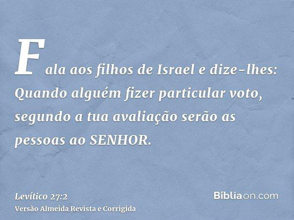 Fala aos filhos de Israel e dize-lhes: Quando alguém fizer particular voto, segundo a tua avaliação serão as pessoas ao SENHOR.