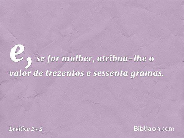 e, se for mulher, atribua-lhe o valor de trezentos e sessenta gramas. -- Levítico 27:4