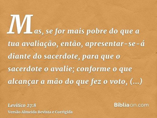 Mas, se for mais pobre do que a tua avaliação, então, apresentar-se-á diante do sacerdote, para que o sacerdote o avalie; conforme o que alcançar a mão do que f