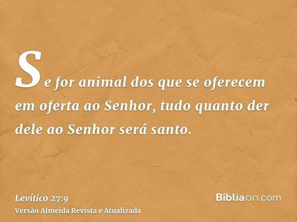 Se for animal dos que se oferecem em oferta ao Senhor, tudo quanto der dele ao Senhor será santo.