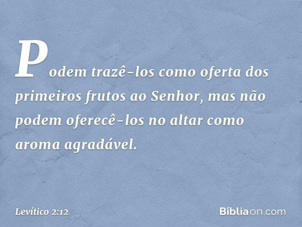 Podem trazê-los como oferta dos primeiros frutos ao Senhor, mas não podem oferecê-los no altar como aroma agradável. -- Levítico 2:12