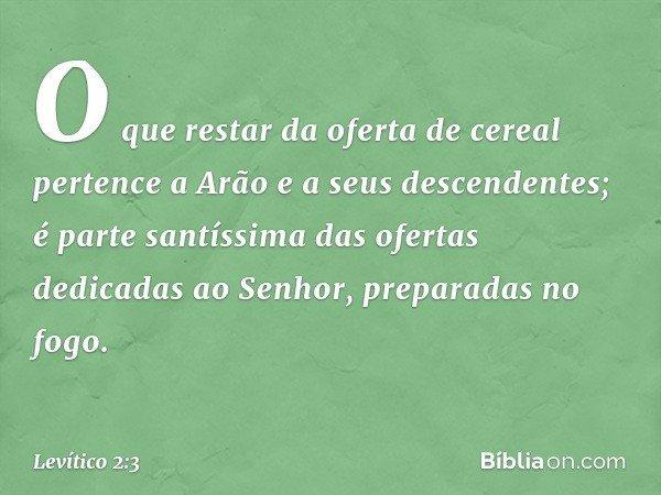 O que restar da oferta de cereal pertence a Arão e a seus descendentes; é parte santíssima das ofertas dedicadas ao Senhor, preparadas no fogo. -- Levítico 2:3