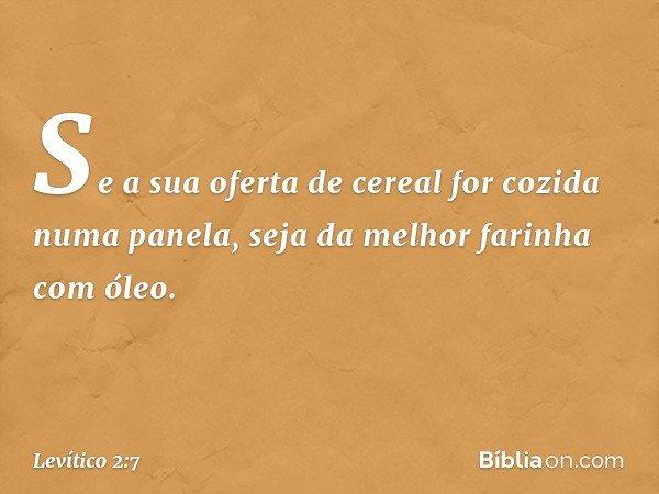 Se a sua oferta de cereal for cozida numa panela, seja da melhor farinha com óleo. -- Levítico 2:7