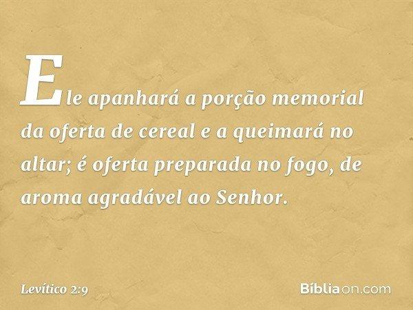 Ele apanhará a porção memorial da oferta de cereal e a queimará no altar; é oferta preparada no fogo, de aroma agradável ao Senhor. -- Levítico 2:9