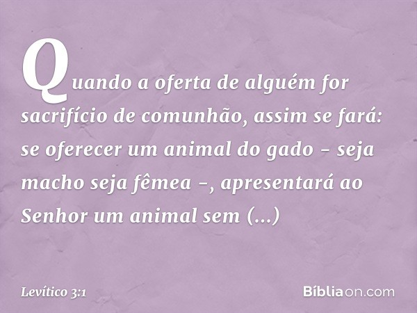 """""""Quando a oferta de alguém for sacrifício de comunhão, assim se fará: se oferecer um animal do gado - seja macho seja fêmea -, apresentará ao Senhor um animal"""