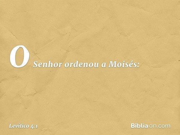 O Senhor ordenou a Moisés: -- Levítico 4:1