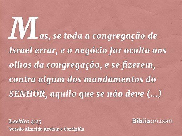 Mas, se toda a congregação de Israel errar, e o negócio for oculto aos olhos da congregação, e se fizerem, contra algum dos mandamentos do SENHOR, aquilo que se