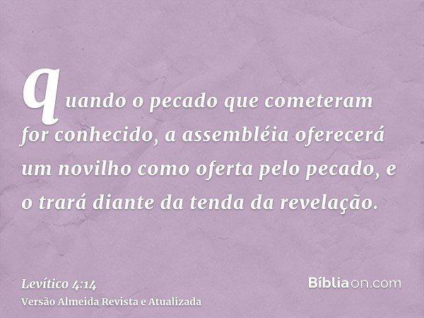 quando o pecado que cometeram for conhecido, a assembléia oferecerá um novilho como oferta pelo pecado, e o trará diante da tenda da revelação.