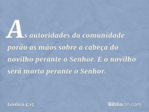 As autoridades da comunidade porão as mãos sobre a cabeça do novilho perante o Senhor. E o novilho será morto perante o Senhor. -- Levítico 4:15