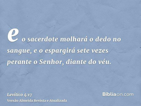 e o sacerdote molhará o dedo no sangue, e o espargirá sete vezes perante o Senhor, diante do véu.