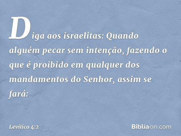 """""""Diga aos israelitas: Quando alguém pecar sem intenção, fazendo o que é proibido em qualquer dos mandamentos do Senhor, assim se fará: -- Levítico 4:2"""