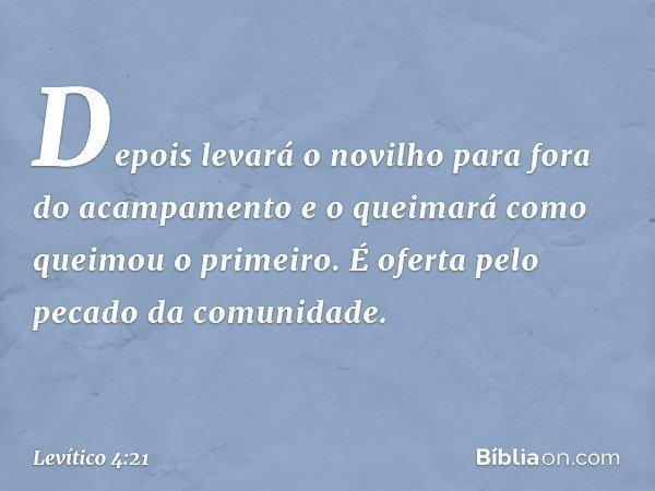 Depois levará o novilho para fora do acampamento e o queimará como queimou o primeiro. É oferta pelo pecado da comunidade. -- Levítico 4:21