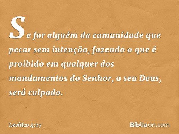 """""""Se for alguém da comunidade que pecar sem intenção, fazendo o que é proibido em qualquer dos mandamentos do Senhor, o seu Deus, será culpado. -- Levítico 4:27"""