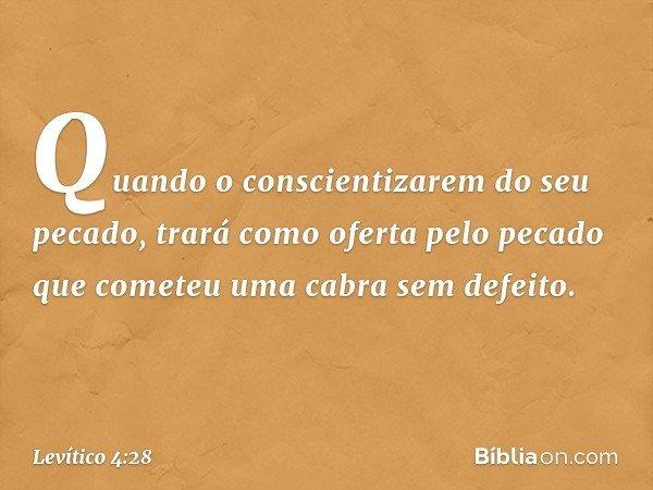 Quando o conscientizarem do seu pecado, trará como oferta pelo pecado que cometeu uma cabra sem defeito. -- Levítico 4:28