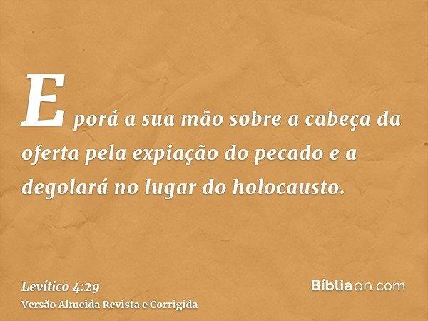 E porá a sua mão sobre a cabeça da oferta pela expiação do pecado e a degolará no lugar do holocausto.