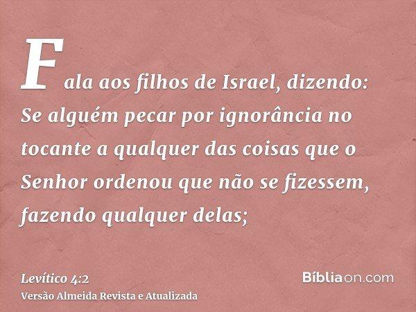 Fala aos filhos de Israel, dizendo: Se alguém pecar por ignorância no tocante a qualquer das coisas que o Senhor ordenou que não se fizessem, fazendo qualquer d