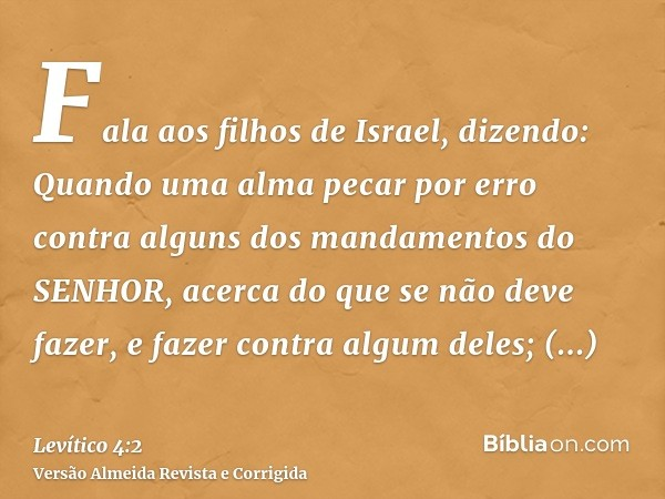 Fala aos filhos de Israel, dizendo: Quando uma alma pecar por erro contra alguns dos mandamentos do SENHOR, acerca do que se não deve fazer, e fazer contra algu