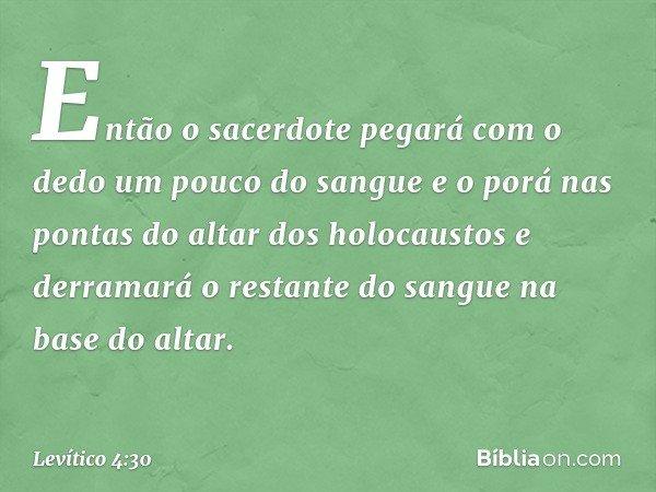 Então o sacerdote pegará com o dedo um pouco do sangue e o porá nas pontas do altar dos holocaustos e derramará o restante do sangue na base do altar. -- Levíti