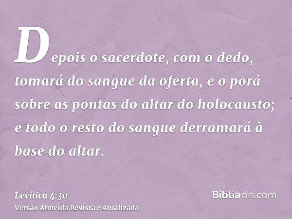 Depois o sacerdote, com o dedo, tomará do sangue da oferta, e o porá sobre as pontas do altar do holocausto; e todo o resto do sangue derramará à base do altar.