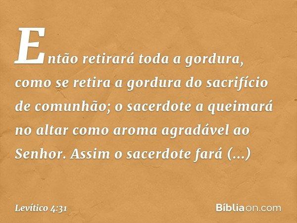 Então retirará toda a gordura, como se retira a gordura do sacrifício de comunhão; o sacerdote a queimará no altar como aroma agradável ao Senhor. Assim o sace