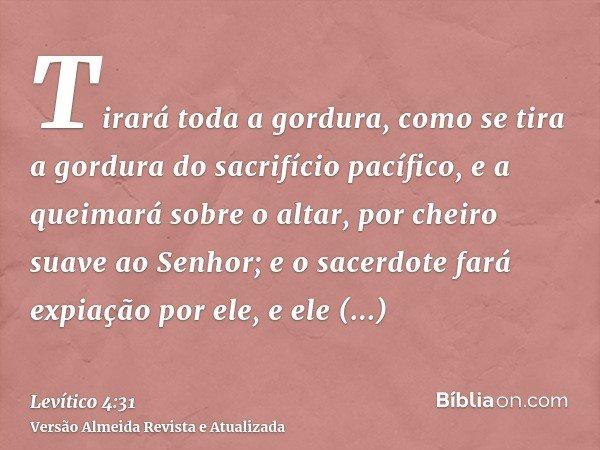 Tirará toda a gordura, como se tira a gordura do sacrifício pacífico, e a queimará sobre o altar, por cheiro suave ao Senhor; e o sacerdote fará expiação por el