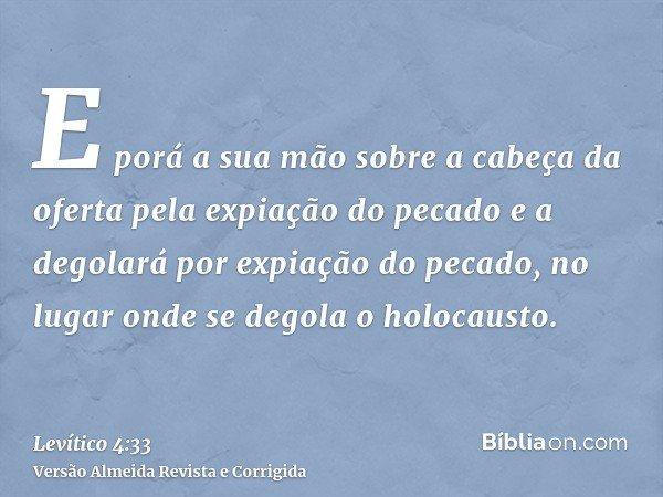 E porá a sua mão sobre a cabeça da oferta pela expiação do pecado e a degolará por expiação do pecado, no lugar onde se degola o holocausto.